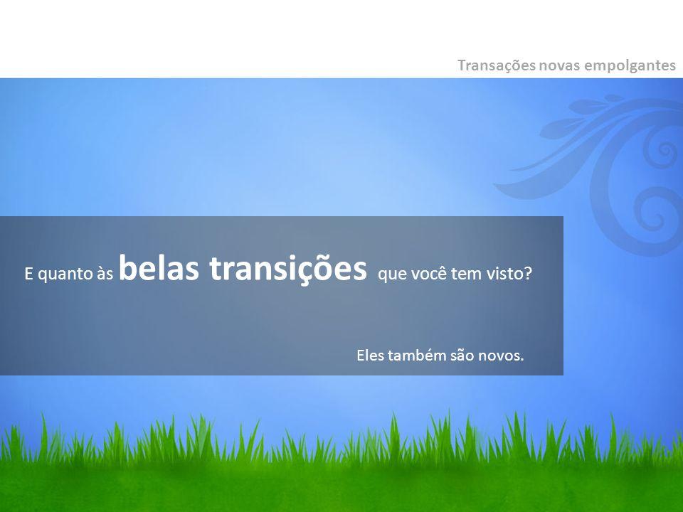 E quanto às belas transições que você tem visto? Transações novas empolgantes Eles também são novos.