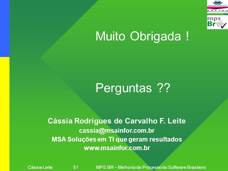 Cássia Leite 51MPS.BR – Melhoria de Processo do Software Brasileiro Muito Obrigada ! Perguntas ?? Cássia Rodrigues de Carvalho F. Leite cassia@msainfo