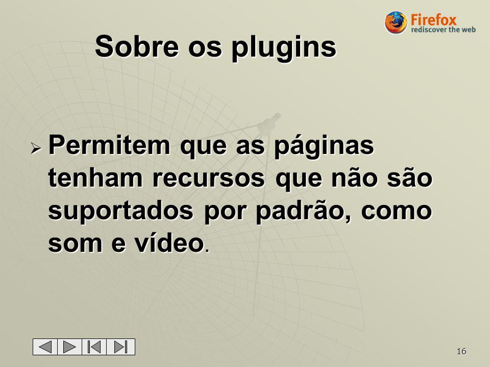 16 Sobre os plugins Permitem que as páginas tenham recursos que não são suportados por padrão, como som e vídeo. Permitem que as páginas tenham recurs
