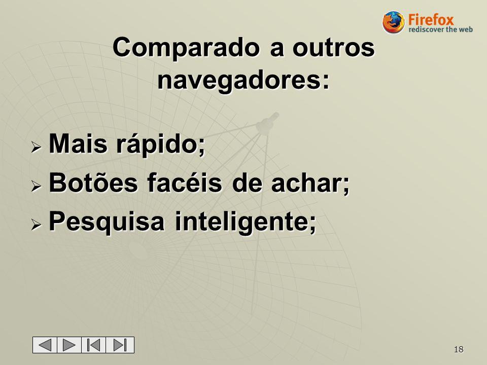 18 Comparado a outros navegadores: Mais rápido; Mais rápido; Botões facéis de achar; Botões facéis de achar; Pesquisa inteligente; Pesquisa inteligent