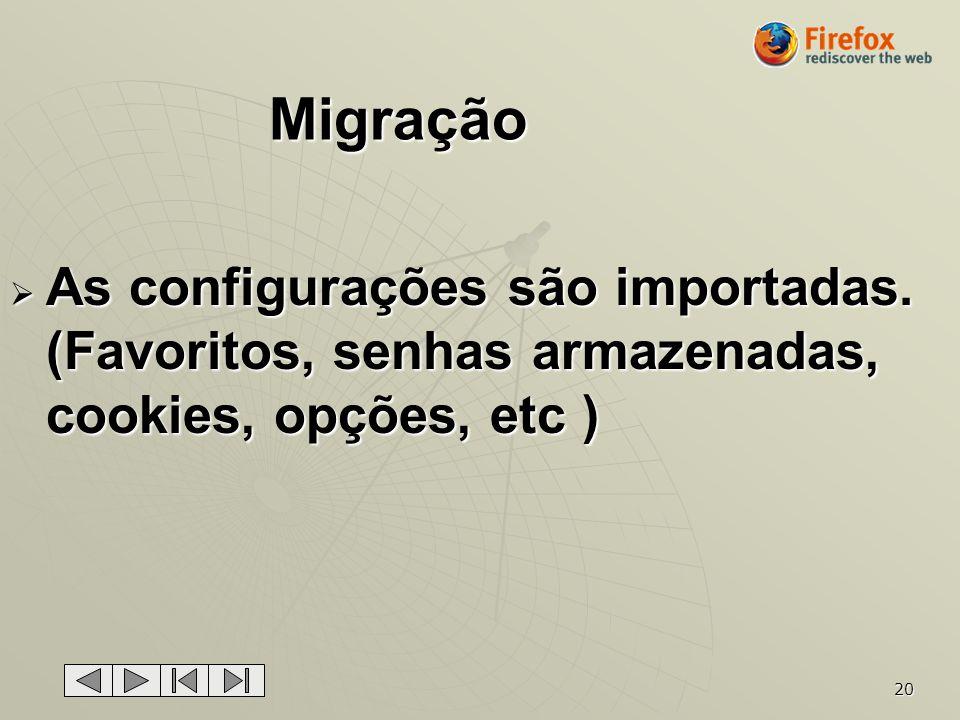 20 Migração As configurações são importadas. (Favoritos, senhas armazenadas, cookies, opções, etc ) As configurações são importadas. (Favoritos, senha