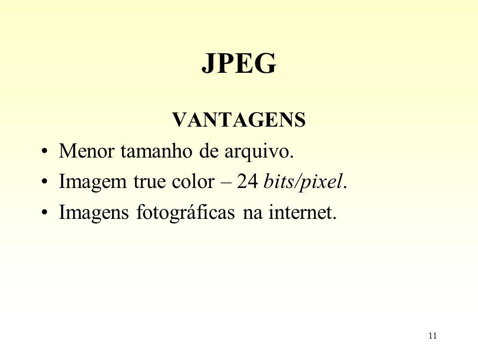 11 JPEG VANTAGENS Menor tamanho de arquivo. Imagem true color – 24 bits/pixel. Imagens fotográficas na internet.