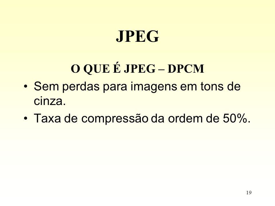 19 JPEG O QUE É JPEG – DPCM Sem perdas para imagens em tons de cinza. Taxa de compressão da ordem de 50%.