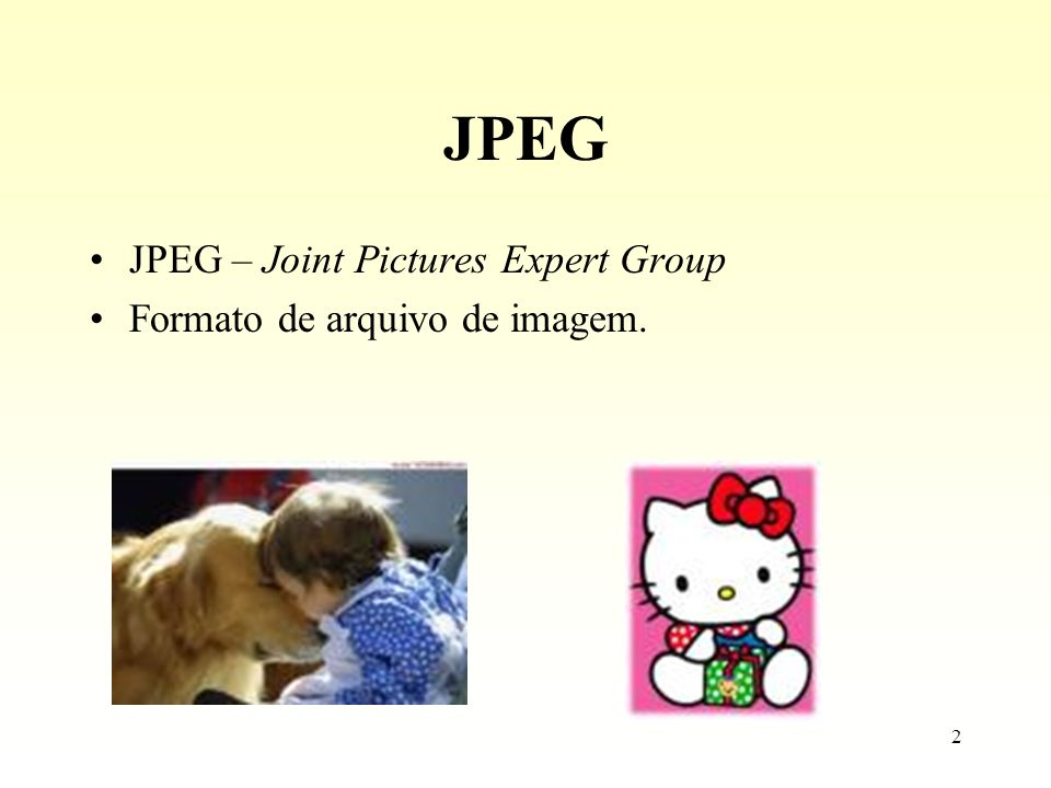 2 JPEG JPEG – Joint Pictures Expert Group Formato de arquivo de imagem.