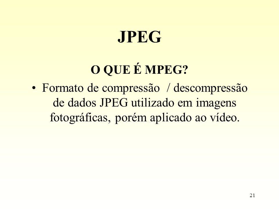 21 JPEG O QUE É MPEG? Formato de compressão / descompressão de dados JPEG utilizado em imagens fotográficas, porém aplicado ao vídeo.