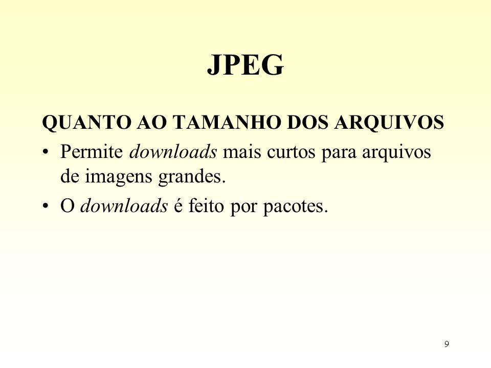 9 JPEG QUANTO AO TAMANHO DOS ARQUIVOS Permite downloads mais curtos para arquivos de imagens grandes. O downloads é feito por pacotes.