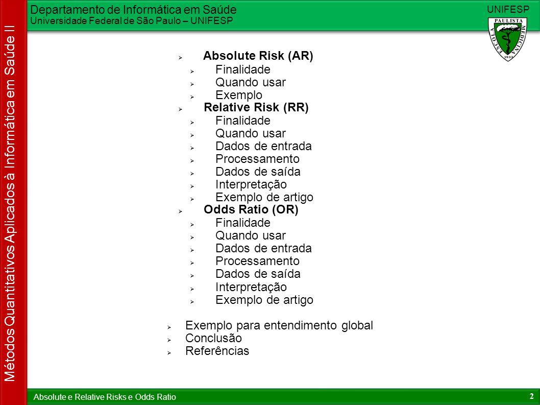 Departamento de Informática em Saúde Universidade Federal de São Paulo – UNIFESP UNIFESP 2 Métodos Quantitativos Aplicados à Informática em Saúde II Absolute e Relative Risks e Odds Ratio Absolute Risk (AR) Finalidade Quando usar Exemplo Relative Risk (RR) Finalidade Quando usar Dados de entrada Processamento Dados de saída Interpretação Exemplo de artigo Odds Ratio (OR) Finalidade Quando usar Dados de entrada Processamento Dados de saída Interpretação Exemplo de artigo Exemplo para entendimento global Conclusão Referências