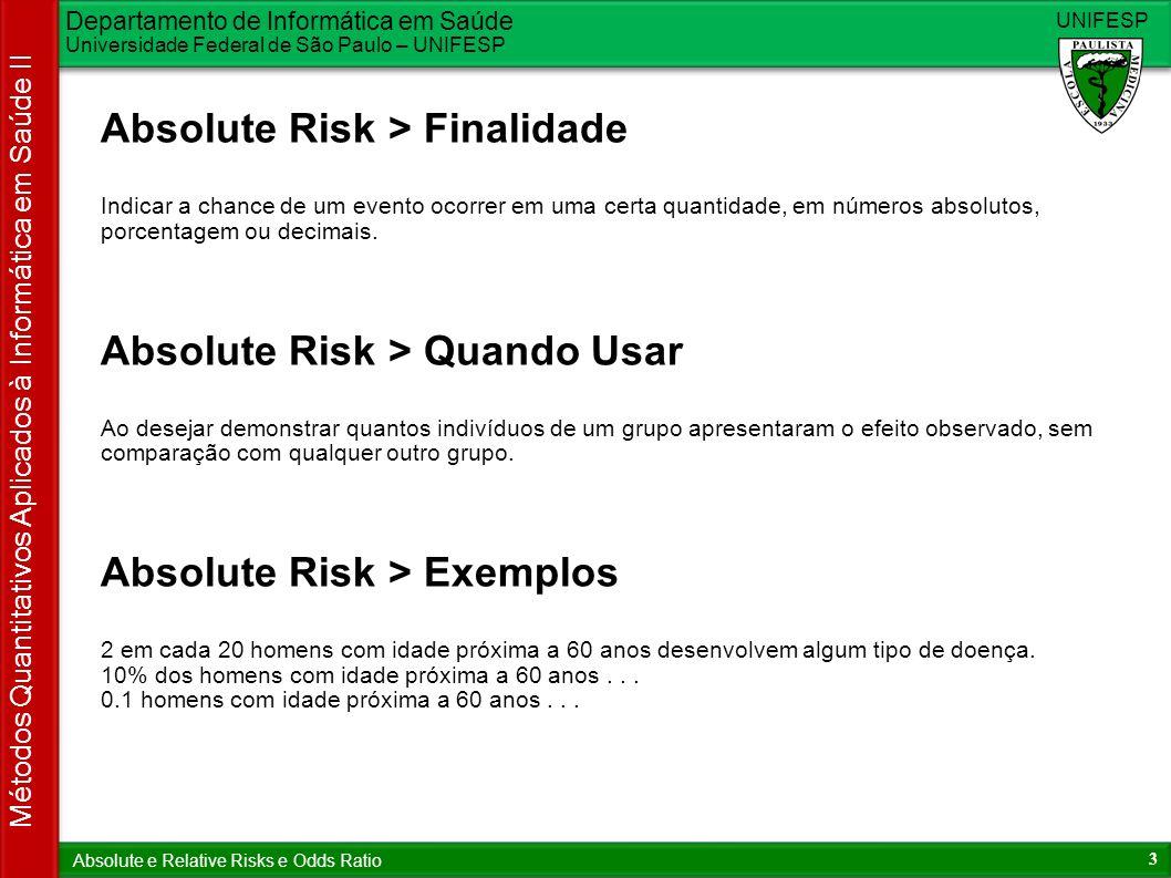 Departamento de Informática em Saúde Universidade Federal de São Paulo – UNIFESP UNIFESP 4 Métodos Quantitativos Aplicados à Informática em Saúde II Absolute e Relative Risks e Odds Ratio Relative Risk > Finalidade Comparar e medir o risco entre dois grupos distintos.