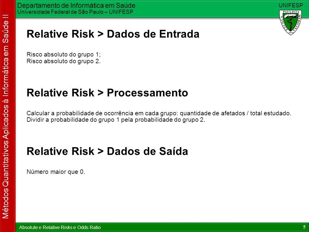 Departamento de Informática em Saúde Universidade Federal de São Paulo – UNIFESP UNIFESP 5 Métodos Quantitativos Aplicados à Informática em Saúde II Absolute e Relative Risks e Odds Ratio Relative Risk > Dados de Entrada Risco absoluto do grupo 1; Risco absoluto do grupo 2.