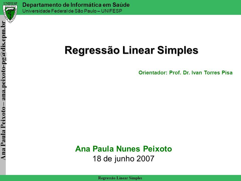 Ana Paula Peixoto – ana.peixoto-pg@dis.epm.br Departamento de Informática em Saúde Universidade Federal de São Paulo – UNIFESP UNIFESP Regressão Linear Simples Exercício M^= 1551,428571 – (9 x 124,285714)/( 111,857143-9^2) M^= 14,0277778 b ^= 124,285714 – (14,0277778 x 9) b^= -1,96428571 A equação da reta de regressão é : Y= 14,0277778X - 1,96428571