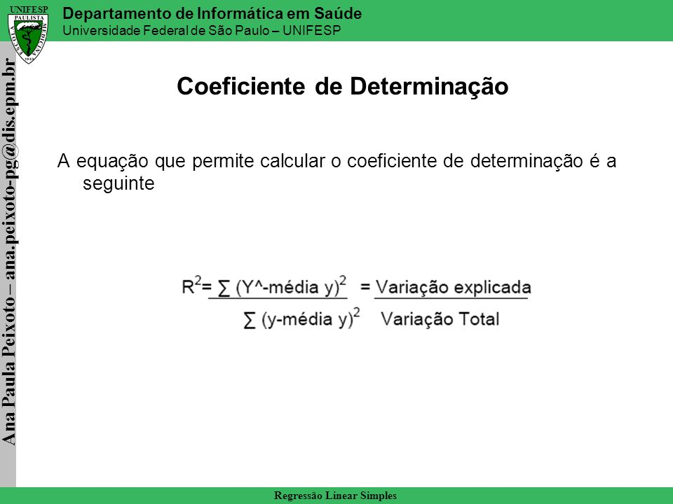 Ana Paula Peixoto – ana.peixoto-pg@dis.epm.br Departamento de Informática em Saúde Universidade Federal de São Paulo – UNIFESP UNIFESP Regressão Linear Simples Estimação da função de regressão Entre todos os estimadores lineares não tendenciosos, b0 e b1 tem menor variabilidade (demonstração adiante) em repetidas amostras nas quais os níveis de X são constante.
