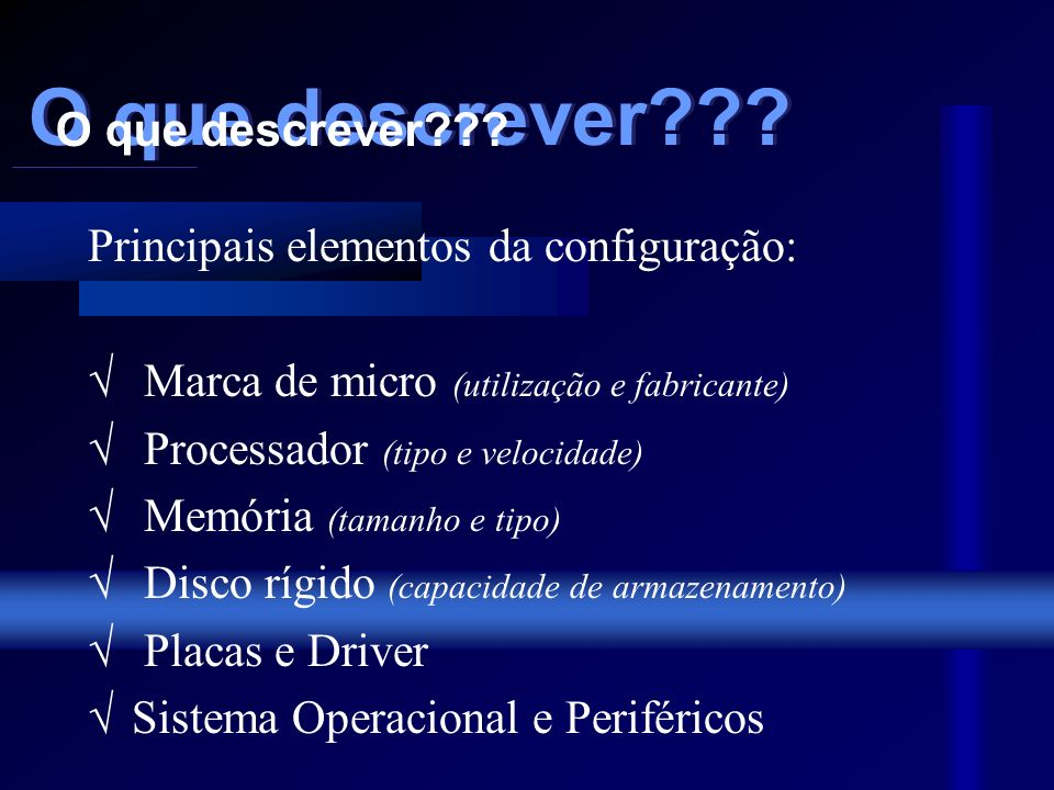 Principais elementos da configuração: Marca de micro (utilização e fabricante) Processador (tipo e velocidade) Memória (tamanho e tipo) Disco rígido (capacidade de armazenamento) Placas e Driver Sistema Operacional e Periféricos O que descrever??.