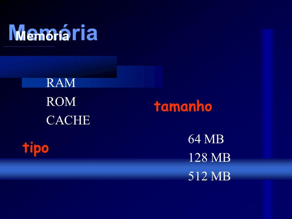 Memória RAM ROM CACHE 64 MB 128 MB 512 MB Memória Memória tipo tamanho