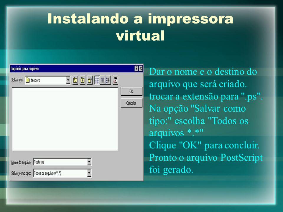 Instalando a impressora virtual Dar o nome e o destino do arquivo que será criado. trocar a extensão para