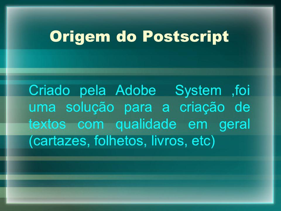 Origem do Postscript Criado pela Adobe System,foi uma solução para a criação de textos com qualidade em geral (cartazes, folhetos, livros, etc)