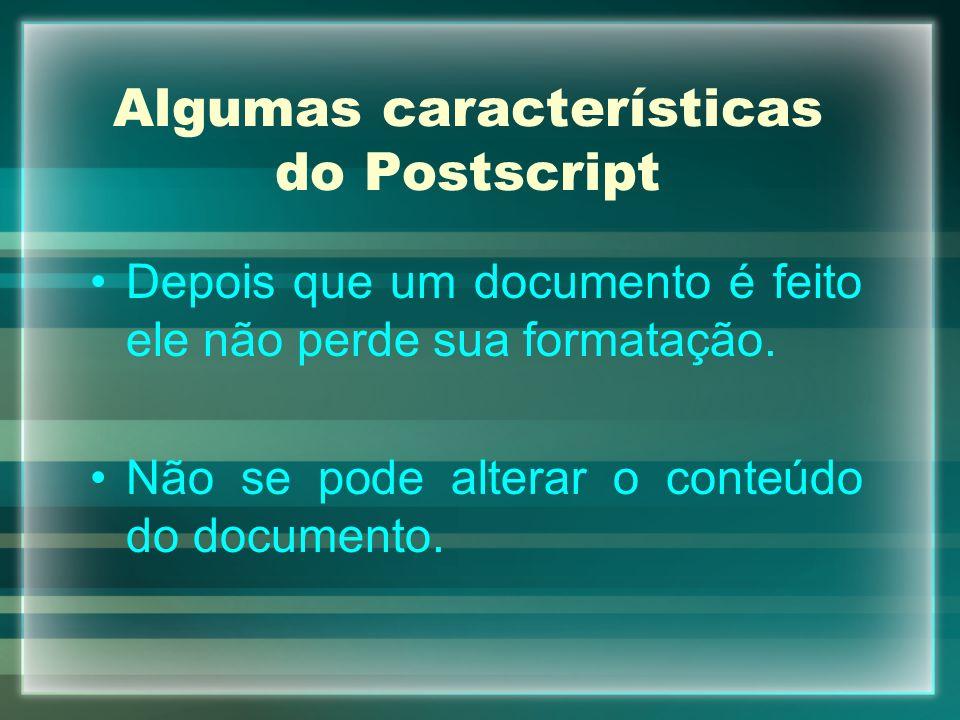 Algumas características do Postscript Depois que um documento é feito ele não perde sua formatação. Não se pode alterar o conteúdo do documento.
