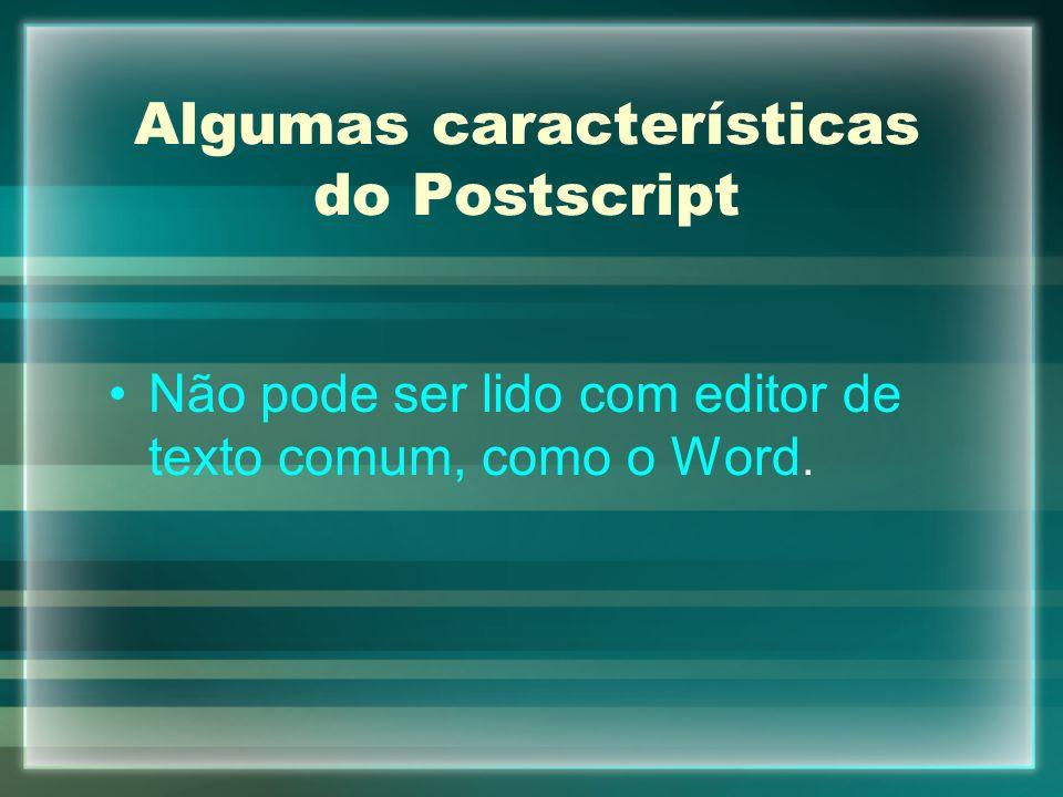 Algumas características do Postscript Não pode ser lido com editor de texto comum, como o Word.
