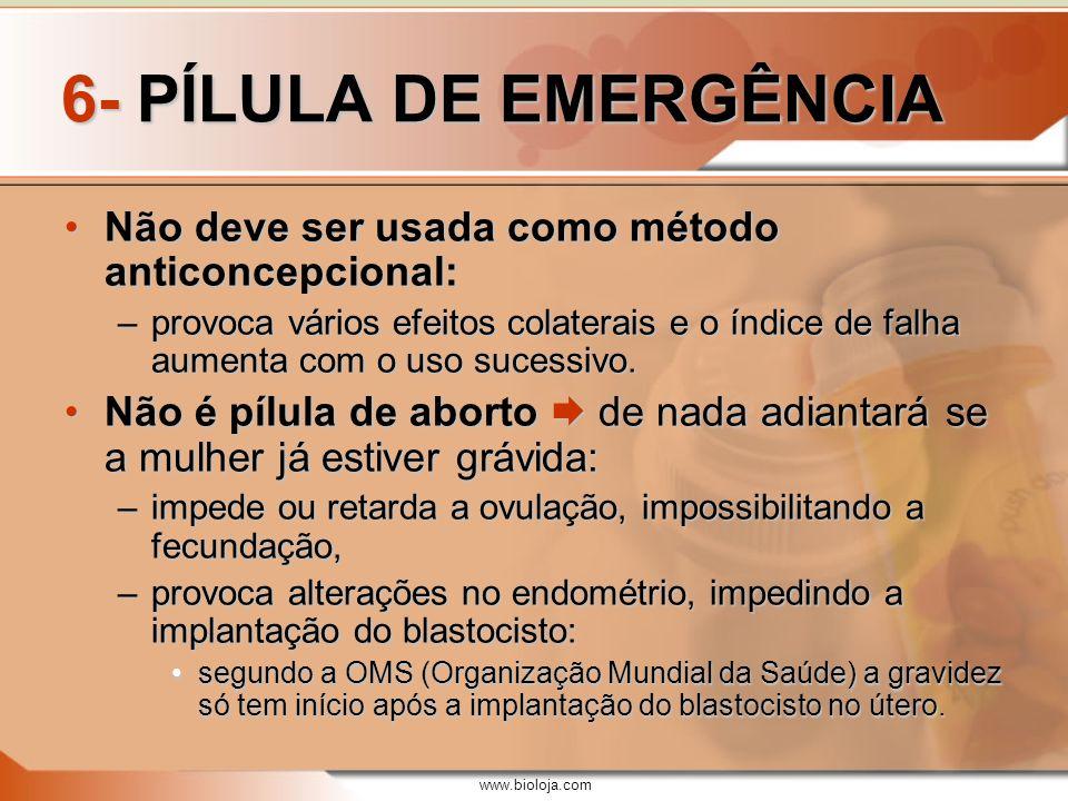www.bioloja.com 6- PÍLULA DE EMERGÊNCIA Não deve ser usada como método anticoncepcional:Não deve ser usada como método anticoncepcional: –provoca vári