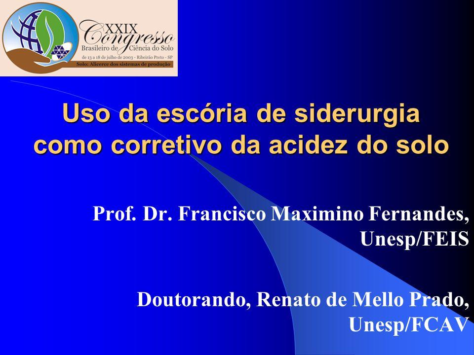 Uso da escória de siderurgia como corretivo da acidez do solo Prof. Dr. Francisco Maximino Fernandes, Unesp/FEIS Doutorando, Renato de Mello Prado, Un