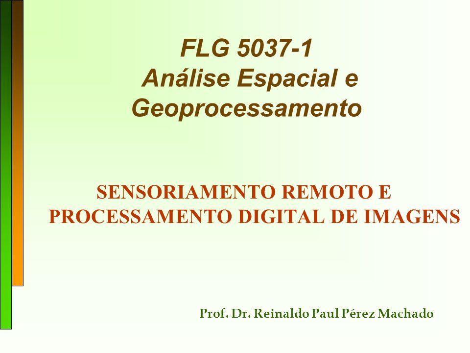 FLG 5037-1 Análise Espacial e Geoprocessamento SENSORIAMENTO REMOTO E PROCESSAMENTO DIGITAL DE IMAGENS Prof. Dr. Reinaldo Paul Pérez Machado