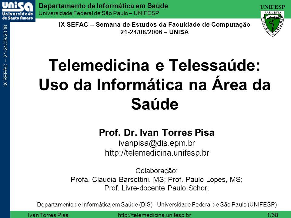 UNIFESP Departamento de Informática em Saúde Universidade Federal de São Paulo – UNIFESP IX SEFAC – 21-24/08/2006 Ivan Torres Pisahttp://telemedicina.unifesp.br32/38 ivanpisa@dis.epm.br http://telemedicina.unifesp.br/set/ cursos/2006-06-19-pgsaude