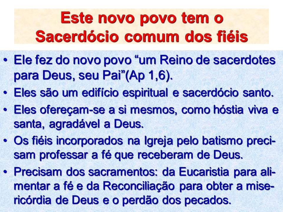 Este novo povo tem o Sacerdócio comum dos fiéis Ele fez do novo povo um Reino de sacerdotes para Deus, seu Pai(Ap 1,6).Ele fez do novo povo um Reino d