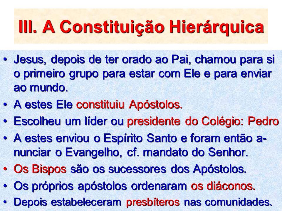III. A Constituição Hierárquica Jesus, depois de ter orado ao Pai, chamou para si o primeiro grupo para estar com Ele e para enviar ao mundo.Jesus, de