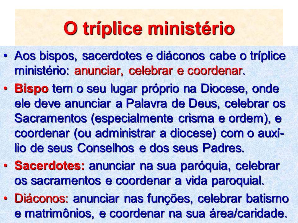 O tríplice ministério Aos bispos, sacerdotes e diáconos cabe o tríplice ministério: anunciar, celebrar e coordenar.Aos bispos, sacerdotes e diáconos c