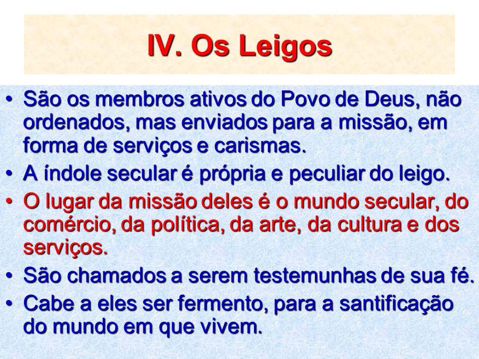 IV. Os Leigos São os membros ativos do Povo de Deus, não ordenados, mas enviados para a missão, em forma de serviços e carismas.São os membros ativos
