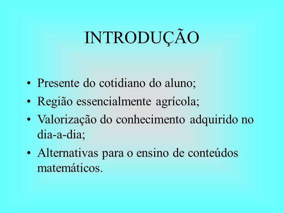 INTRODUÇÃO Presente do cotidiano do aluno; Região essencialmente agrícola; Valorização do conhecimento adquirido no dia-a-dia; Alternativas para o ens