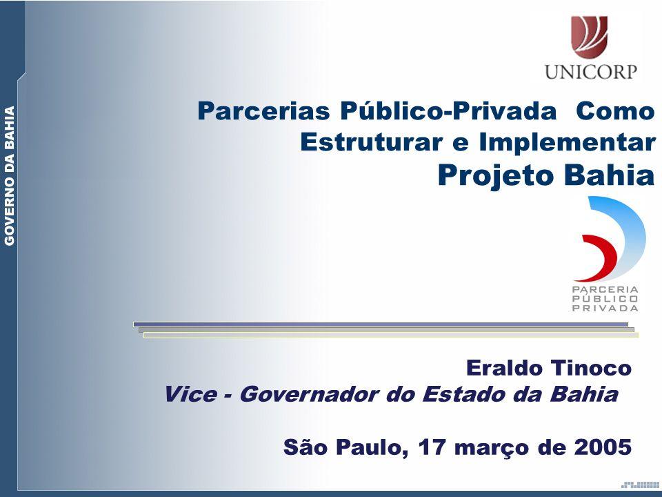 Eraldo Tinoco Vice - Governador do Estado da Bahia São Paulo, 17 março de 2005 Parcerias Público-Privada Como Estruturar e Implementar Projeto Bahia