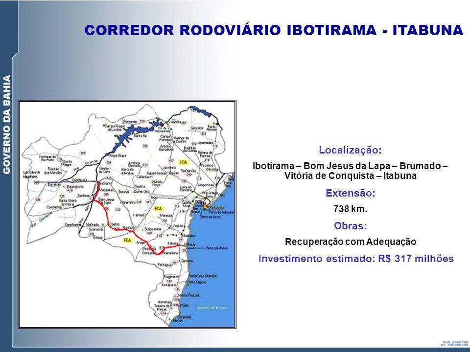CORREDOR RODOVIÁRIO IBOTIRAMA - ITABUNA Localização: Ibotirama – Bom Jesus da Lapa – Brumado – Vitória de Conquista – Itabuna Extensão: 738 km. Obras: