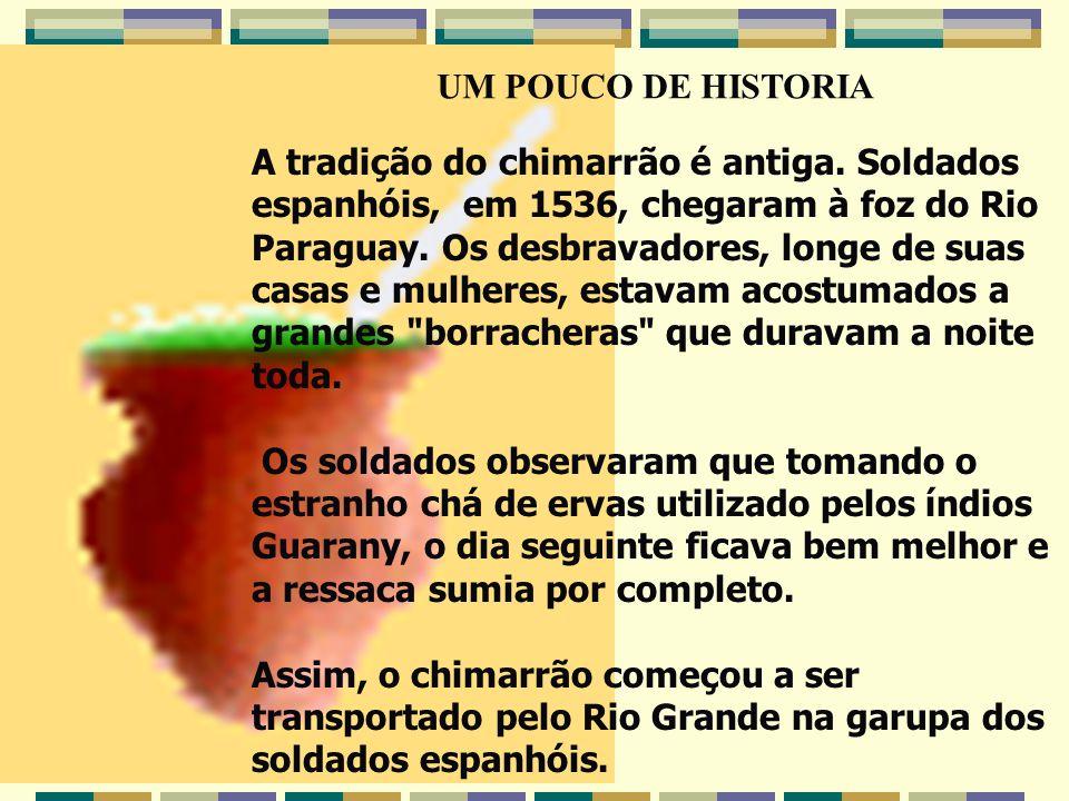 A tradição do chimarrão é antiga. Soldados espanhóis, em 1536, chegaram à foz do Rio Paraguay. Os desbravadores, longe de suas casas e mulheres, estav