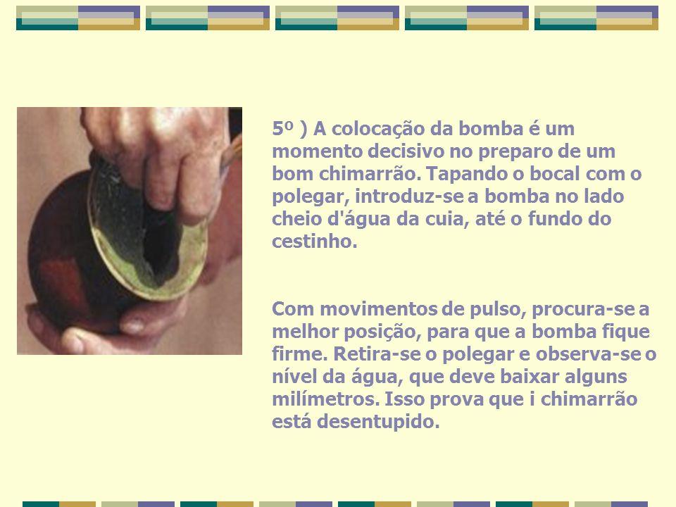 5º ) A colocação da bomba é um momento decisivo no preparo de um bom chimarrão. Tapando o bocal com o polegar, introduz-se a bomba no lado cheio d'águ