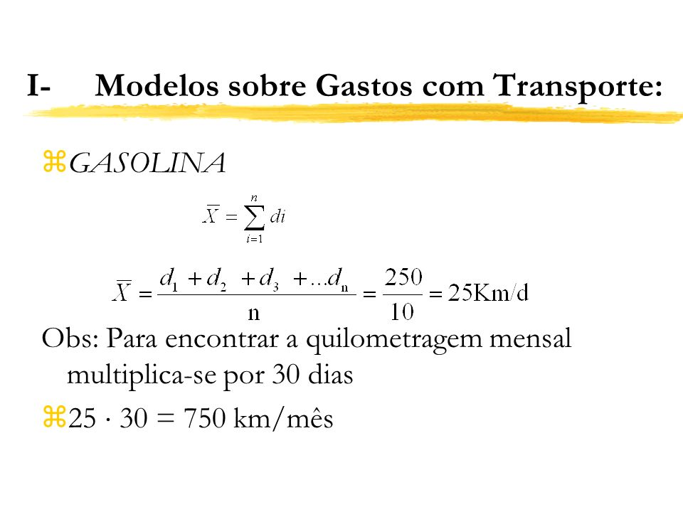 I-Modelos sobre Gastos com Transporte: z GASOLINA Obs: Para encontrar a quilometragem mensal multiplica-se por 30 dias z 25 30 = 750 km/mês