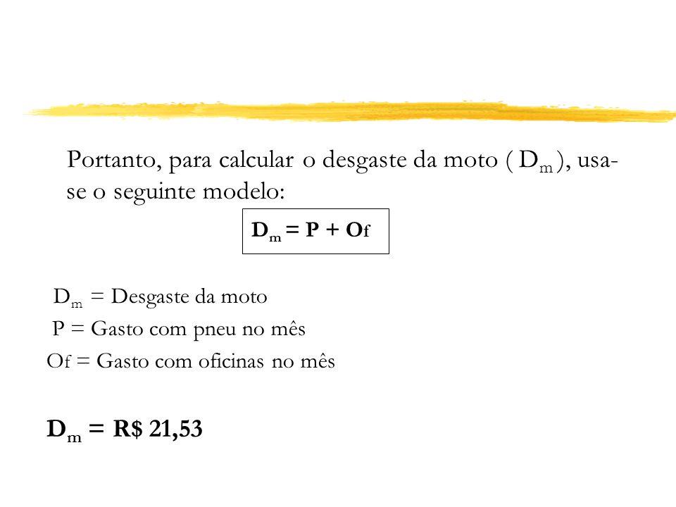 Portanto, para calcular o desgaste da moto ( D m ), usa- se o seguinte modelo: D m = P + O f D m = Desgaste da moto P = Gasto com pneu no mês O f = Ga