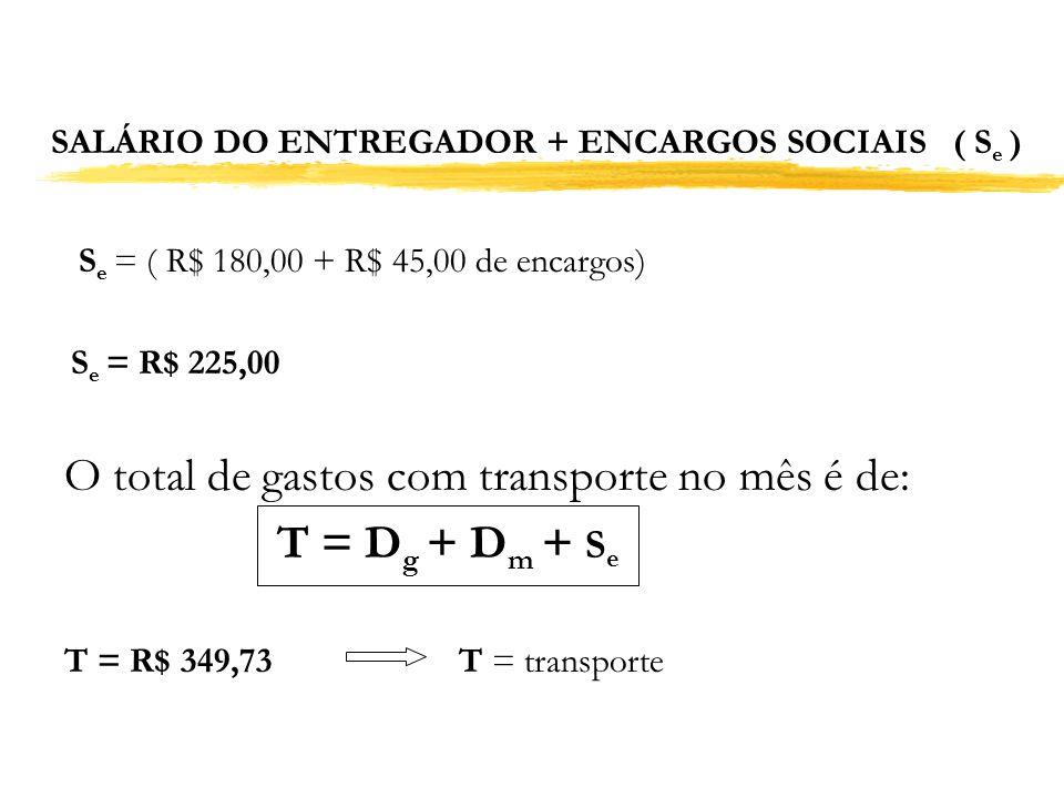 SALÁRIO DO ENTREGADOR + ENCARGOS SOCIAIS ( S e ) S e = ( R$ 180,00 + R$ 45,00 de encargos) S e = R$ 225,00 O total de gastos com transporte no mês é d