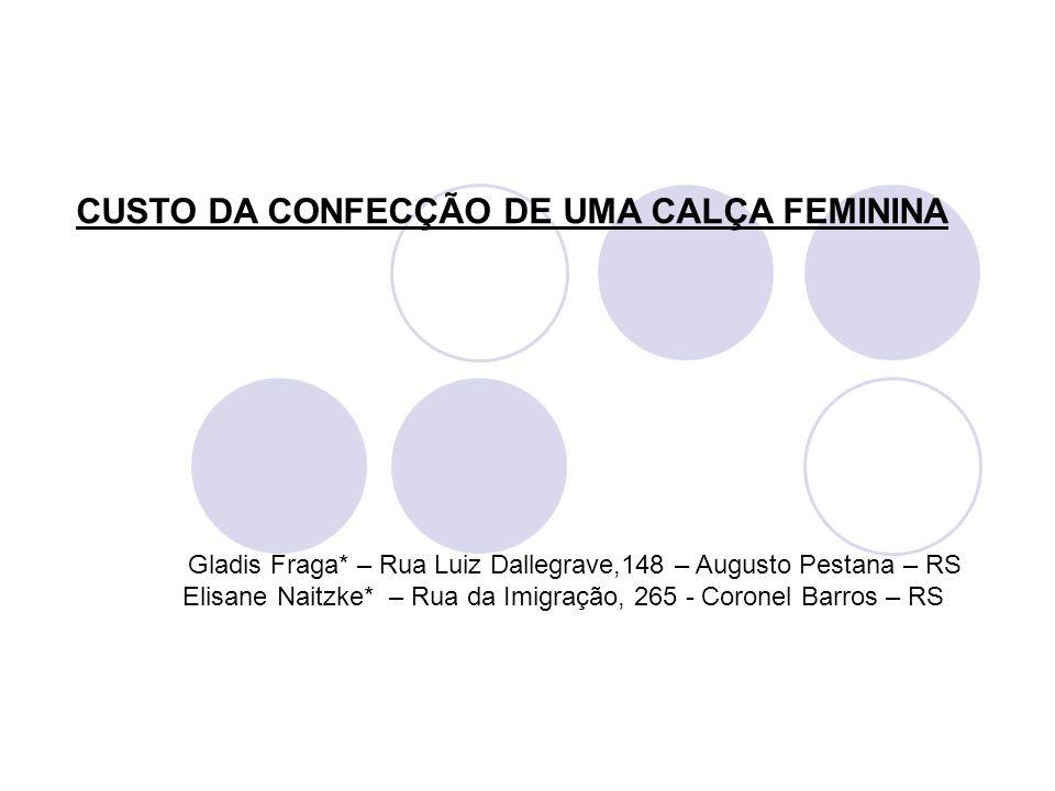CUSTO DA CONFECÇÃO DE UMA CALÇA FEMININA Gladis Fraga* – Rua Luiz Dallegrave,148 – Augusto Pestana – RS Elisane Naitzke* – Rua da Imigração, 265 - Cor