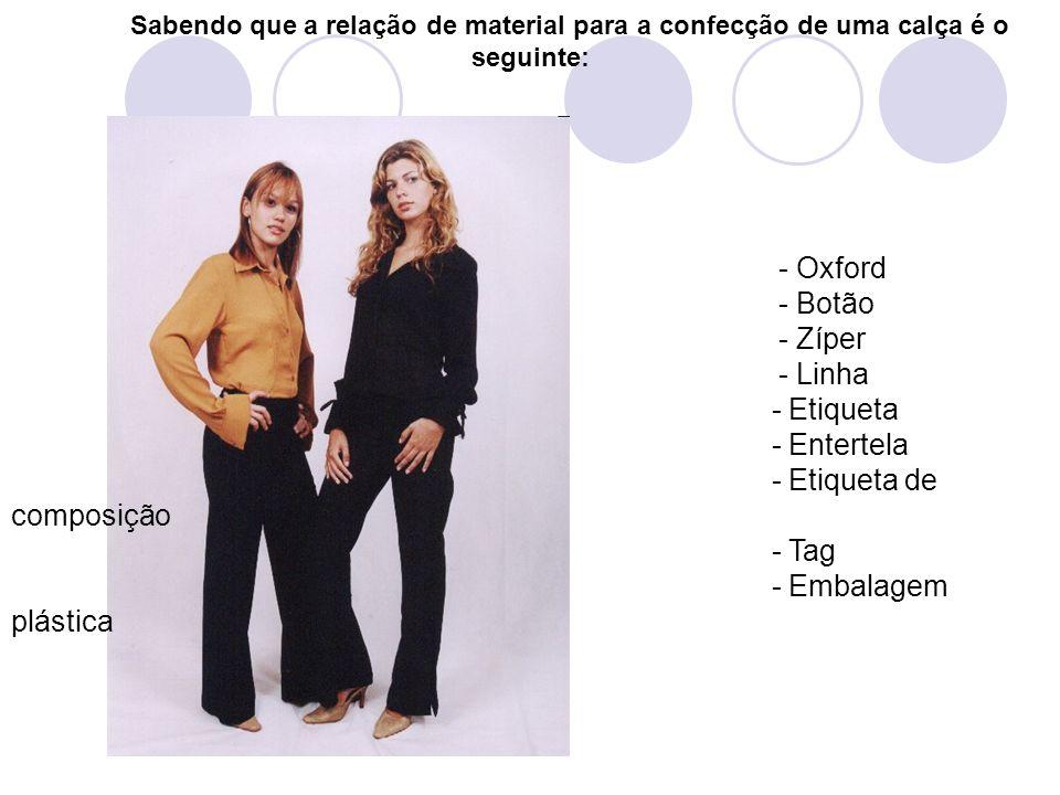 Sabendo que a relação de material para a confecção de uma calça é o seguinte: - Oxford - Botão - Zíper - Linha - Etiqueta - Entertela - Etiqueta de co