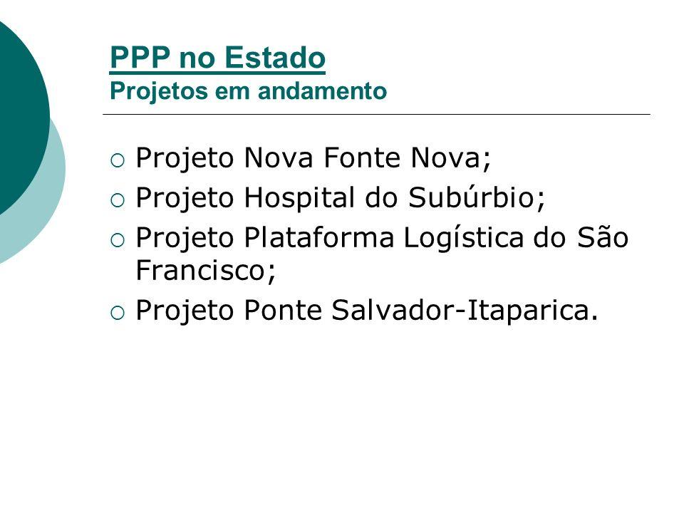PPP no Estado Projetos em andamento Projeto Nova Fonte Nova; Projeto Hospital do Subúrbio; Projeto Plataforma Logística do São Francisco; Projeto Ponte Salvador-Itaparica.