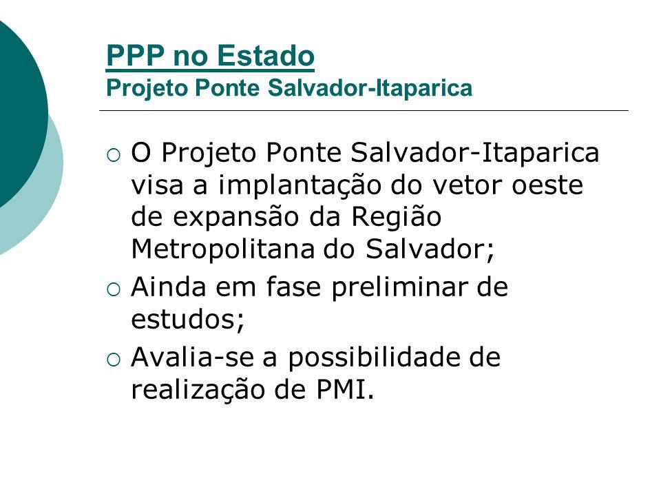 PPP no Estado Projeto Ponte Salvador-Itaparica O Projeto Ponte Salvador-Itaparica visa a implantação do vetor oeste de expansão da Região Metropolitana do Salvador; Ainda em fase preliminar de estudos; Avalia-se a possibilidade de realização de PMI.