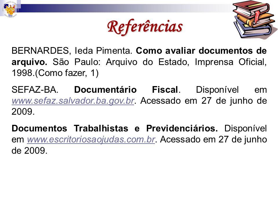 Referências BERNARDES, Ieda Pimenta. Como avaliar documentos de arquivo. São Paulo: Arquivo do Estado, Imprensa Oficial, 1998.(Como fazer, 1) SEFAZ-BA