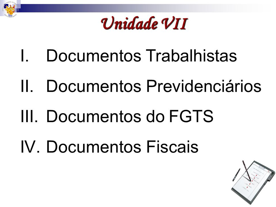 Unidade VII I.Documentos Trabalhistas II.Documentos Previdenciários III.Documentos do FGTS IV.Documentos Fiscais