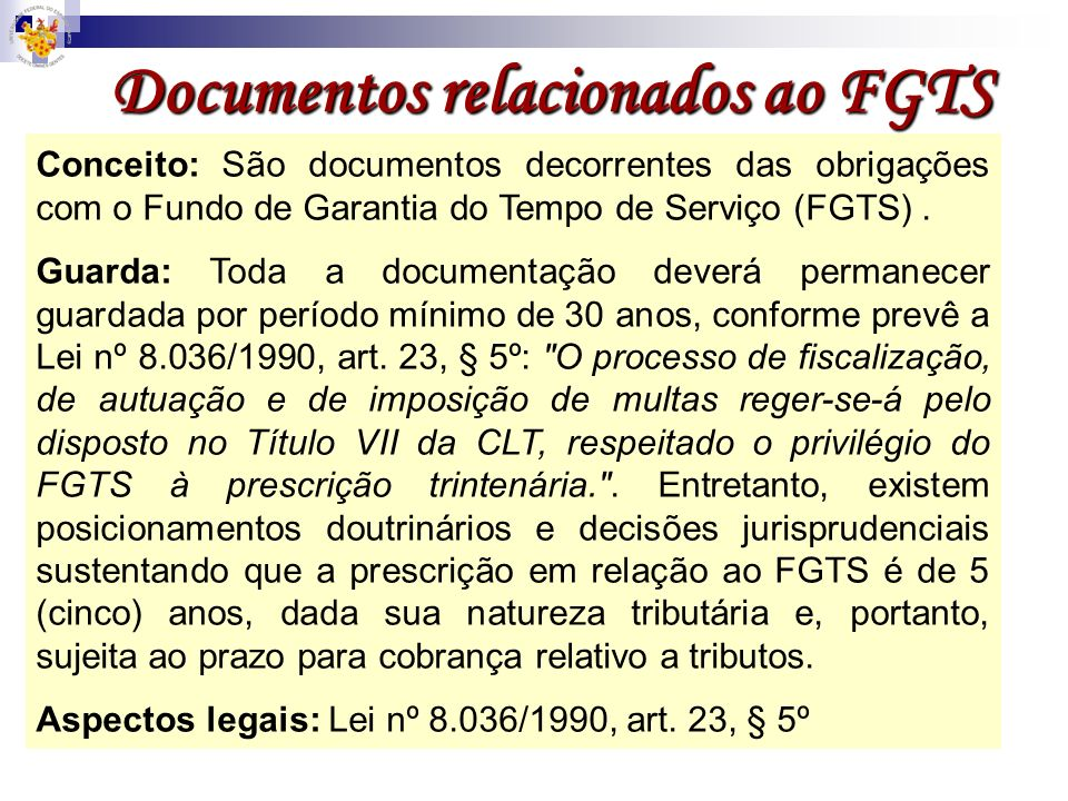 Documentos relacionados ao FGTS Conceito: São documentos decorrentes das obrigações com o Fundo de Garantia do Tempo de Serviço (FGTS). Guarda: Toda a