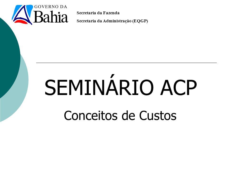Secretaria da Fazenda Secretaria da Administração (EQGP) SEMINÁRIO ACP Conceitos de Custos