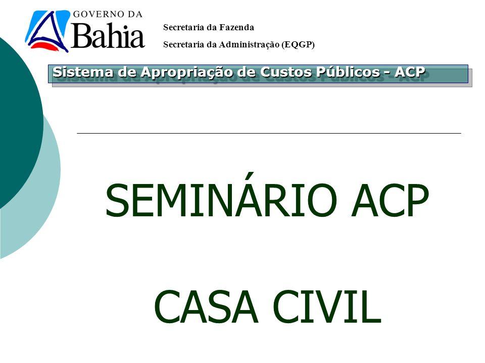 Secretaria da Fazenda Secretaria da Administração (EQGP) SEMINÁRIO ACP CASA CIVIL Sistema de Apropriação de Custos Públicos - ACP