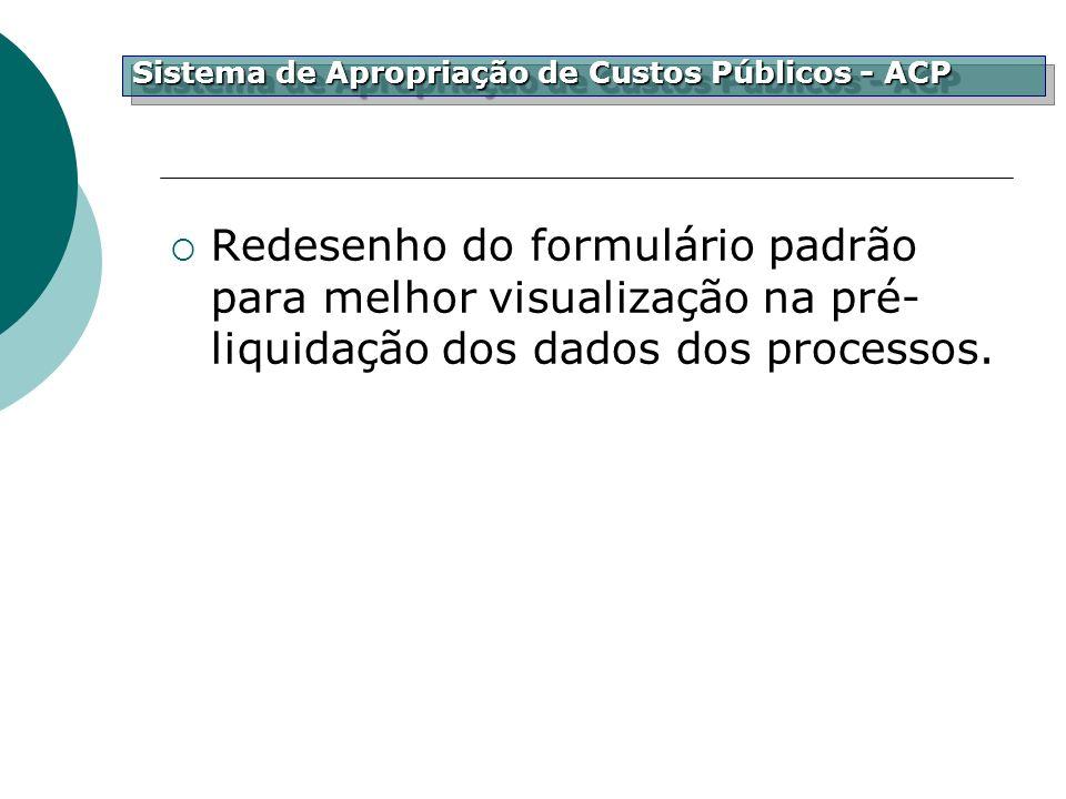 Redesenho do formulário padrão para melhor visualização na pré- liquidação dos dados dos processos. Sistema de Apropriação de Custos Públicos - ACP