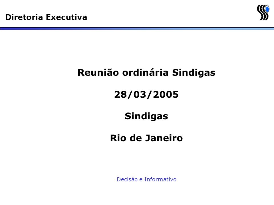 Diretoria Executiva Reunião ordinária Sindigas 28/03/2005 Sindigas Rio de Janeiro Decisão e Informativo