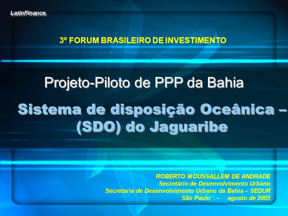 PROJETO-PILOTO DE PPP DA BAHIA SISTEMA DE DISPOSIÇÃO OCEÂNICA – (SDO) DO JAGUARIBE 3º FORUM BRASILEIRO DE INVESTIMENTO SITUAÇÃO ATUAL das BACIAS do SES de SALVADOR OBRAS CONCLUÍDAS PROJETOS CONCLUÍDOS PROJETOS A LICITAR Salvador: Coruripe, Ipitanga I, Ribeirão Itapuã, Médio Jaguaribe e Médio Ipitanga Lauro de Freitas: Alto Joanes, Caji, Quingoma, Picuaia, Baixo Ipitanga, Flamengo e Baixo Joanes Salvador: 25 bacias de esgotamento sanitário Estação de Condicionamento Prévio Emissário Submarino do Rio Vermelho Salvador: Cambunas, Trobogi, Águas Claras e Areia