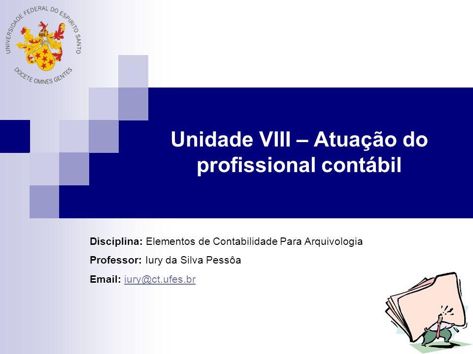 Unidade VIII – Atuação do profissional contábil Disciplina: Elementos de Contabilidade Para Arquivologia Professor: Iury da Silva Pessôa Email: iury@c